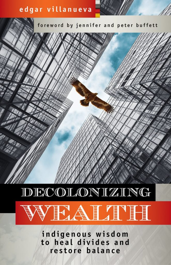 Decolonizing Wealth: Indigenous Wisdom to Heal Divides and Restore Balance, by Edgar Villanueva